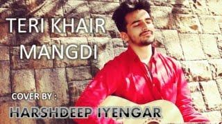 TERI KHAIR MANGDI - BAAR BAAR DEKHO |COVER SONG - HARSHDEEP IYENGAR | Bilal Saeed |