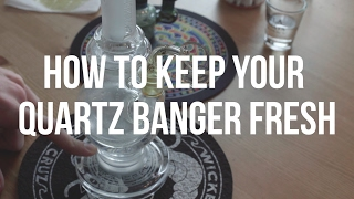 How To: Keep Your Quartz Banger Fresh