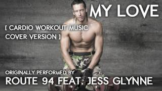 My Love (Cardio Workout Music Remix) [Cover Tribute to Route 94 feat. Jess Glynne] - 130 BPM