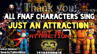 """JUST AN ATTRACTION"" but all FNaF Characters sing it"