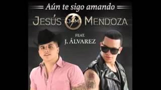 Jesus Mendoza & ft J.A.Aun te sigo amando