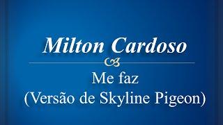 Milton Cardoso - Me Faz - (versão de Skyline Pigeon )