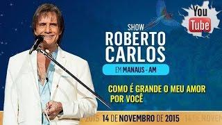 Roberto Carlos em Manaus - Como É Grande O Meu Amor Por Você (2015)