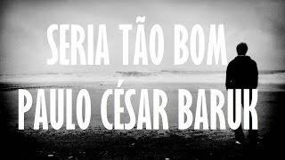 Seria tão bom - Paulo César Baruk - Letra