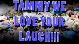 TAMMY WE LOVE YOUR LAUGH!!!!!