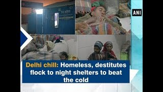 Delhi chill: Homeless, destitutes flock to night shelters to beat the cold - ANI News