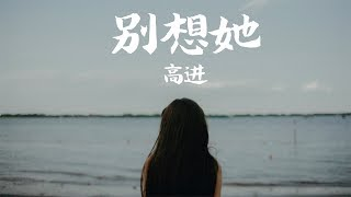 【HD】高進 - 別想她 [歌詞字幕][完整高清音質] ♫ Gao Jin - Do not think about her