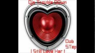 I Still Love Her - Djs Trouble Down (DubStep)