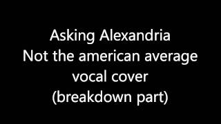 Asking Alexandria - Not The American Average (Breakdown part) vocal cover