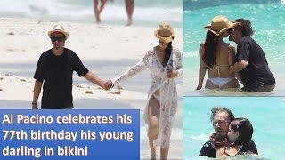 Al Pacino celebrates his 77th birthday his young darling in bikini