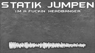 Statik Jumpen - I'm A Fuckin' Headbanger