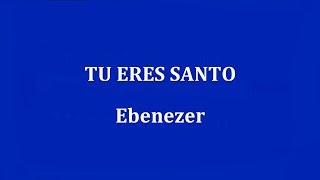 TU ERES SANTO -  Ebenezer
