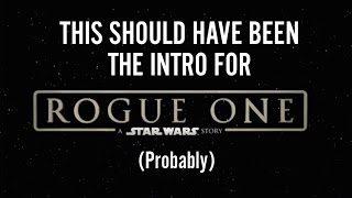 THIS SHOULD HAVE BEEN THE INTRO FOR ROGUE ONE: A STAR WARS STORY