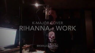 RIHANNA (FEAT. DRAKE)  - WORK (COVER BY K-MAJOR)