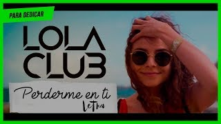 Lola Club - Perderme en ti (Video Letra) | Para Dedicar