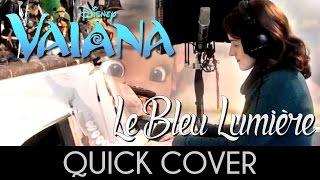 ♈ [Quick Cover] Le Bleu Lumière (How Far I'll Go) - Vaiana (Moana)
