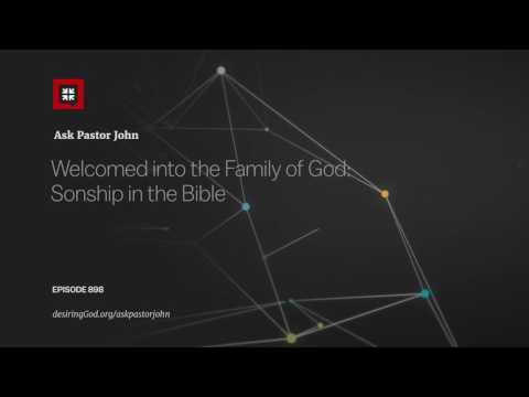 Welcomed into the Family of God: Sonship in the Bible // Ask Pastor John