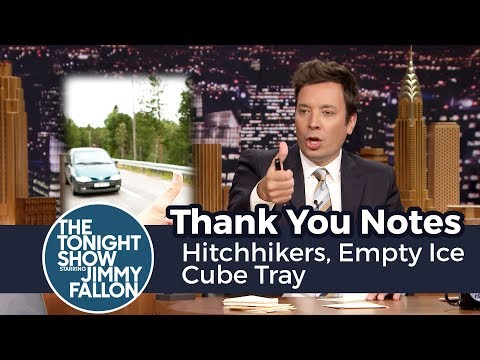 Thank You Notes: Hitchhikers, Empty Ice Cube Tray Jimmy pens thank you notes to the gust of wind when the subway pulls into the station, pull strings on blinds and other things.  Subscribe NOW to The Tonight Show Starring Jimmy Fallon: http://bit.ly/1nwT1aN  Watch The Tonight Show Starring Jimmy Fallon Weeknights 11:35/10:35c Get more Jimmy Fallon:  Follow Jimmy: http://Twitter.com/JimmyFallon Like Jimmy: https://Facebook.com/JimmyFallon  Get more The Tonight Show Starring Jimmy Fallon:  Follow The Tonight Show: http://Twitter.com/FallonTonight Like The Tonight Show: https://Facebook.com/FallonTonight The Tonight Show Tumblr: http://fallontonight.tumblr.com/  Get more NBC:  NBC YouTube: http://bit.ly/1dM1qBH Like NBC: http://Facebook.com/NBC Follow NBC: http://Twitter.com/NBC NBC Tumblr: http://nbctv.tumblr.com/ NBC Google+: https://plus.google.com/+NBC/posts  The Tonight Show Starring Jimmy Fallon features hilarious highlights from the show including: comedy sketches, music parodies, celebrity interviews, ridiculous games, and, of course, Jimmy