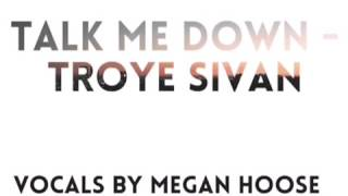 Troye Sivan Talk Me Down - Cover by Megan Hoose