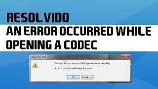 Como Resolver o Erro: An error occurred while opening a codec - Sony Vegas Pro 13