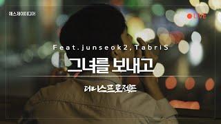 ➠ 그녀를 보내고 (Feat.junseok2,TabriS) - 데니스프로젝트