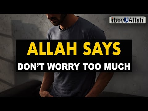 ALLAH SAYS, DON'T WORRY TOO MUCH