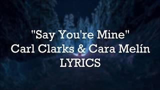 Carl Clarks & Cara Melín - Say You're Mine (LYRICS)