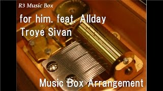 for him. feat. Allday/Troye Sivan [Music Box]