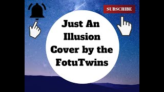 """""""""""JUST AN ILLUSION""""""""""""COVER BT THE FOTU TWINS"""