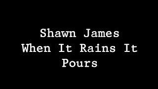 Shawn James  - When It Rains It Pours Lyrics