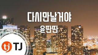 [TJ노래방] 다시만날거야 - 윤딴딴(Yun Ddan-Ddan) / TJ Karaoke