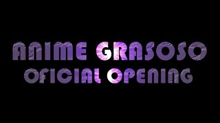 Anime grasoso OFICIAL OPENING