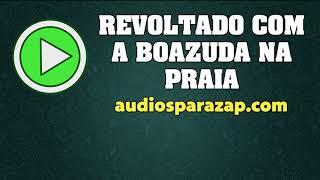 Sujeito Revoltado com a Boazuda na Praia - Áudios engraçados para whatsapp