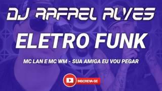 ELETRO FUNK 2017 - MC LAN E MC WM - SUA EMIGA EU VOU PEGAR E LARARARA