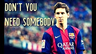 Lionel Messi - Don't You Need Somebody