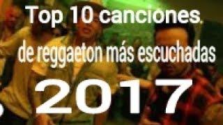 Top 10 canciones de reggaeton  más escuchadas 2017