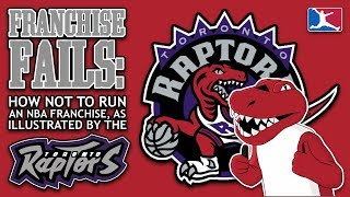 The TORONTO RAPTORS and How NOT to Run an NBA Franchise (FRANCHISE FAILS -- EP. 1)