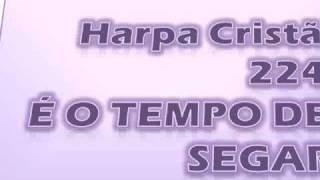 HARPA CRISTÃ  - É O TEMPO DE SEGAR - 224