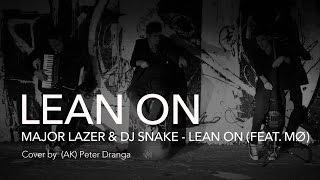 """""""LEAN ON"""" Major Lazer & DJ Snake (feat. MO) cover by AK (Peter Dranga)"""