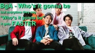 "BgA - Who's it gonna be but everytime they say ""Who's it gonna be"" it gets faster"