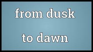 From dusk to dawn Meaning