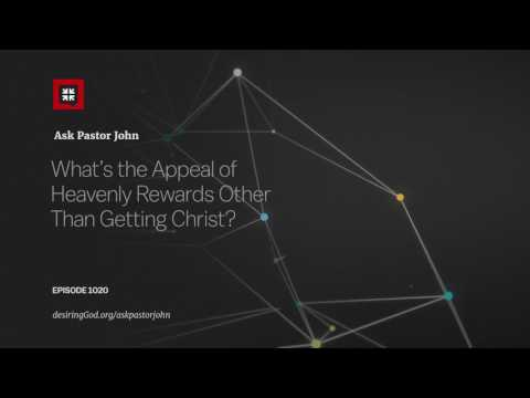 What's the Appeal of Heavenly Rewards Other Than Getting Christ? // Ask Pastor John