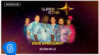 Dois Africanos - Eu Sou de Lá (SuperStar 2015 Áudio Oficial)