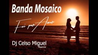 Banda Mosaico - Foi por Amor (Dj Celso Miguel)