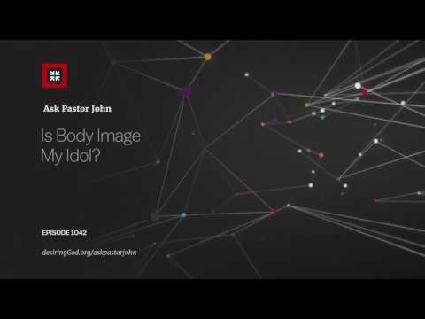 Is Body Image My Idol? // Ask Pastor John