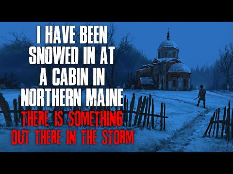 I Have Been Snowed In At A Cabin In Northern Maine, There Is Something In The Storm  Creepypasta