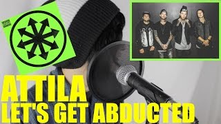 Attila | Let's Get Abducted (Vocal Cover)
