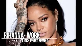 RIHANNA: WORK (JACK FROST REMIX)