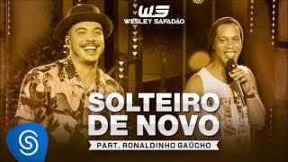 Wesley Safadão Part  Ronaldinho Gaúcho - Solteiro de Novo (Download e Letra)