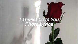 I Think I Love You || Phora Lyrics